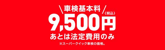 車検基本料 9,500円 あとは法定費用のみ(※スーパークイック車検の価格)